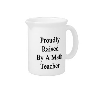 Proudly Raised By A Math Teacher Beverage Pitcher
