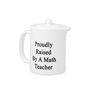 Proudly Raised By A Math Teacher Teapot
