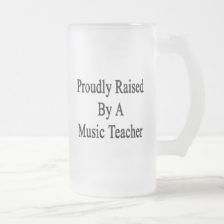 Proudly Raised By A Music Teacher Frosted Glass Beer Mug