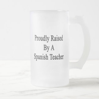 Proudly Raised By A Spanish Teacher Frosted Glass Beer Mug