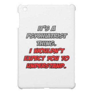 Psiquiatra. Usted no entendería