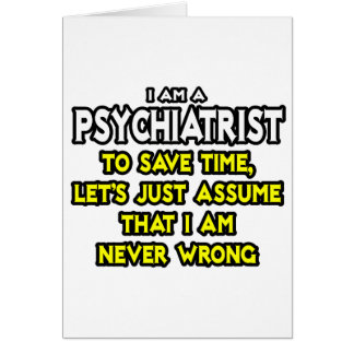 Psychiatrist...Assume I Am Never Wrong Card