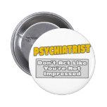 Psychiatrist .. You're Impressed Pinback Button