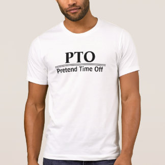 PTO Pretend Time Off Workaholic Type A T-Shirt