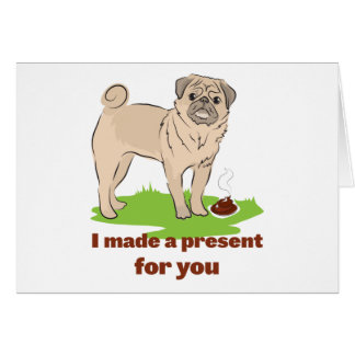 Pug dog with a poo I MADE A PRESENT FOR YOU Card