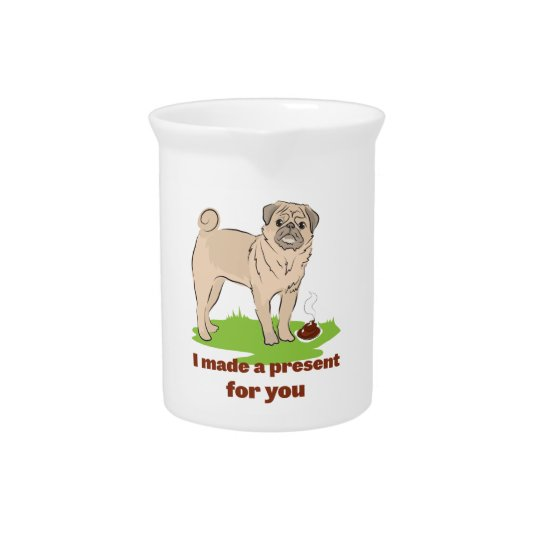 Pug dog with a poo I MADE A PRESENT FOR YOU Drink Pitcher