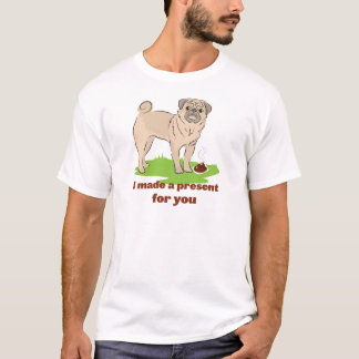 Pug dog with a poo I MADE A PRESENT FOR YOU T-Shirt