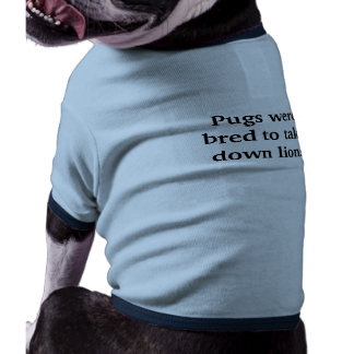 Pugs were bred to take down lions doggie t shirt
