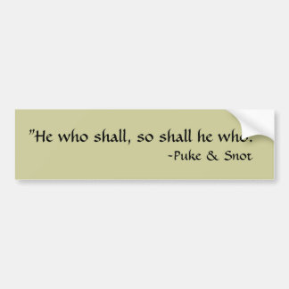 "Puke and Snot ""He who shall, so shall he who."" Bumper Sticker"