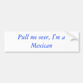 Pull me over, I'm a Mexican Bumper Stickers