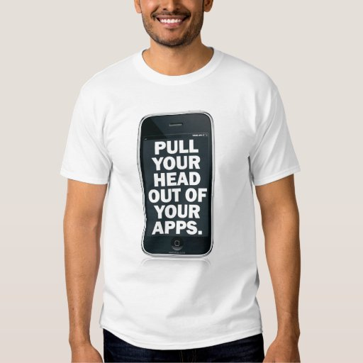 Pull your head out of your apps. t-shirt
