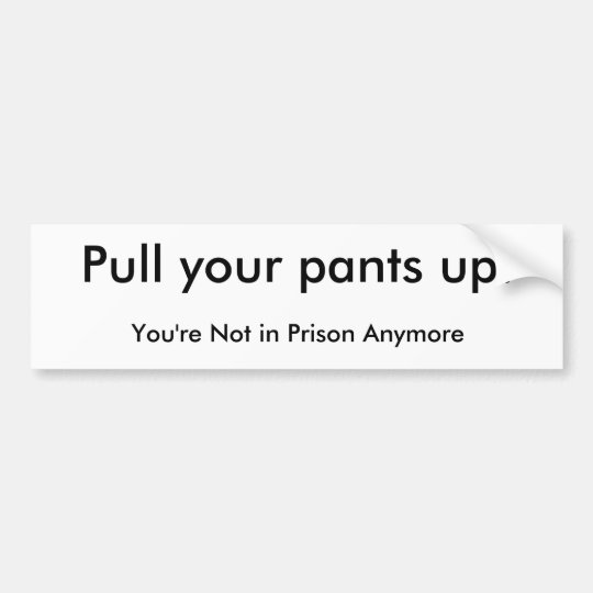 Pull your pants up! bumper sticker
