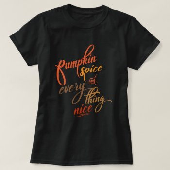 Pumpkin Spice and Everything Nice - Pumpkin Spice Latte Shirt