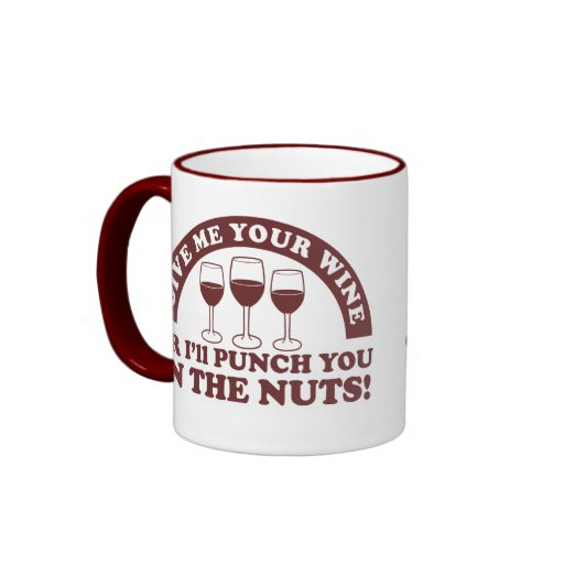 Punch you in the nuts for your wine mugs