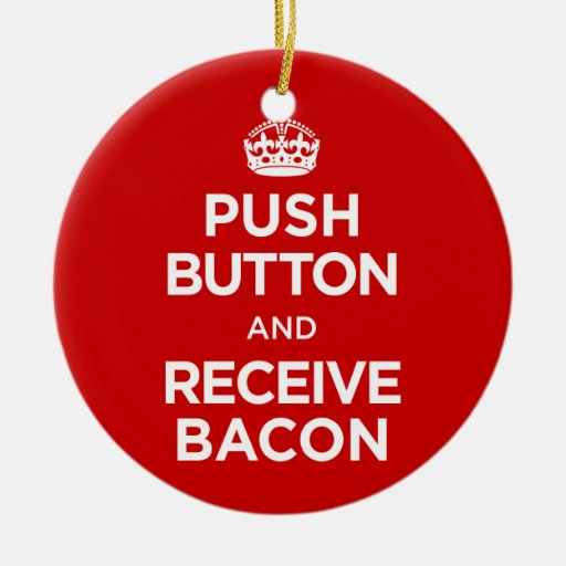 Push Button Receive Bacon - Keep Calm Parody Christmas Tree Ornament