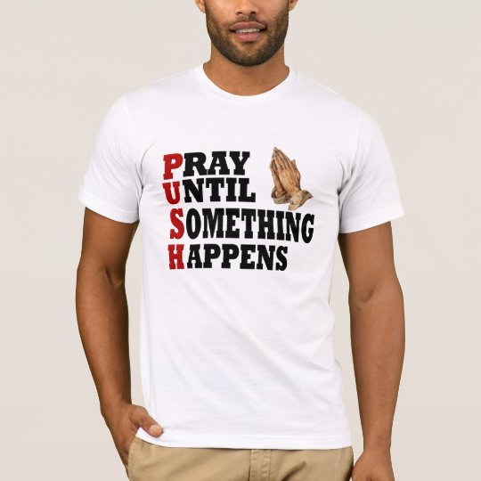 PUSH Pray Until Something Happens T-Shirt