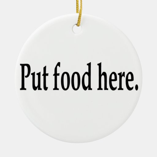 Put food here. ornaments