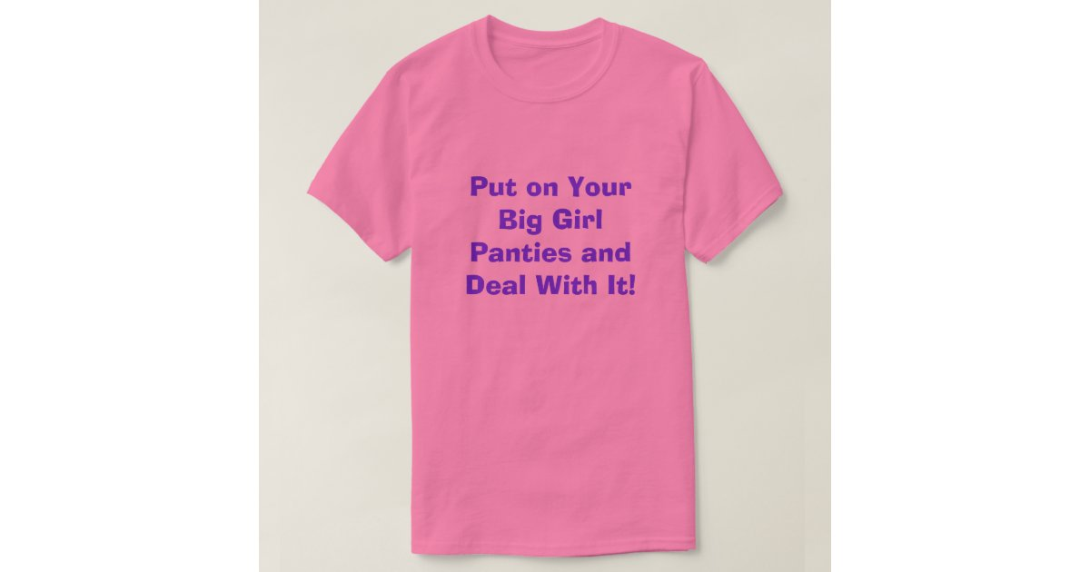 Put on your big girl panties and deal with it t shirt for T shirt and panties