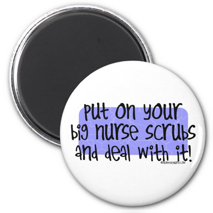 Put on your Big Nurse Scrubs and Deal with it! 2 Inch Round Magnet
