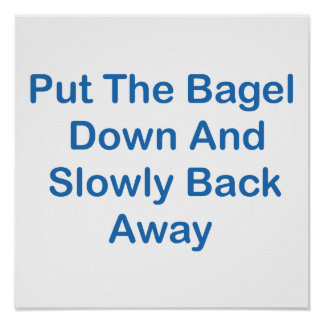 Put The Bagel Down And Slowly Back Away Poster
