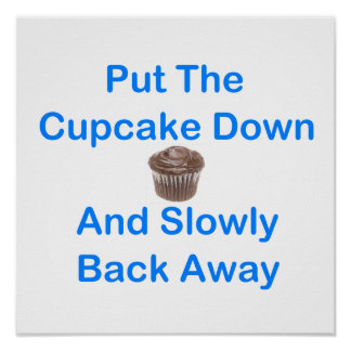 Put The Cupcake Down And Slowly Back Away Posters