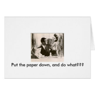 Put the paper down, and do what??? card