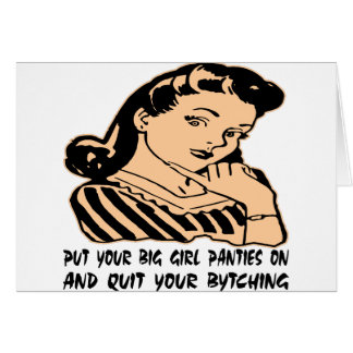Put Your Big Girl Panties On And Quit Your Bytchin Card