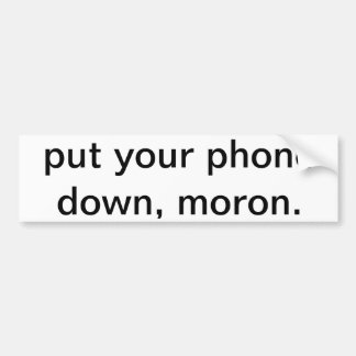 Put your phone down, moron. bumper sticker