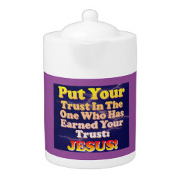 Put Your Trust In Jesus! He Has Earned It! Teapot