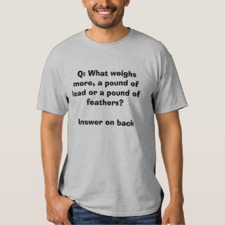 Q: What weighs more, a pound of lead or a poun... T-Shirt
