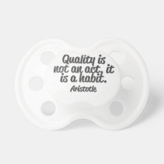 Quality is not an act, it is a habit pacifier