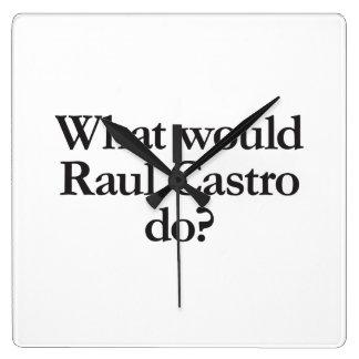 qué castro de Raúl haría Reloj Cuadrado