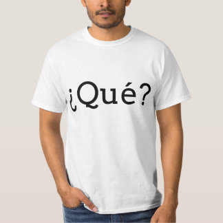 Que (Spanish for What) T-Shirt