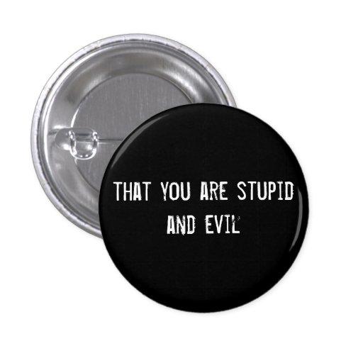 que usted es estúpido y malvado pin