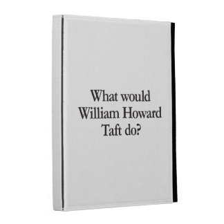 qué William Howard Taft haría