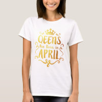 Queens are Born in April 2-06 T-Shirt