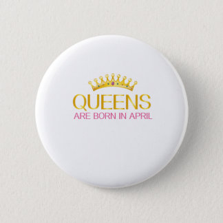 QUEENS ARE BORN IN APRIL BIRTHDAY GIRL T-SHIRT BUTTON