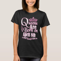 Queens Are Born On April 8th Funny Birthday T-Shirt