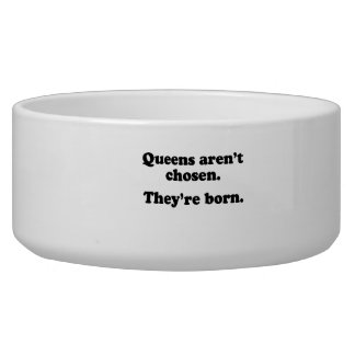 Queens aren t chosen they re born dog food bowl