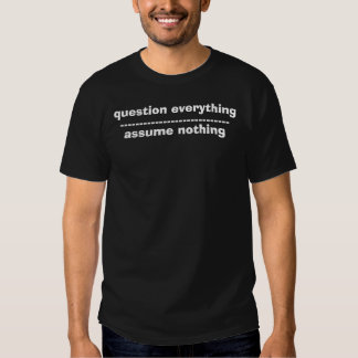 question everything, assume nothing t-shirts