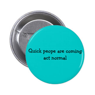 Quick peope are coming act normal button