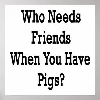 Quién necesita a amigos cuando usted tiene cerdos póster