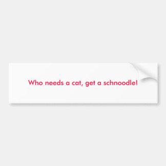 ¡Quién necesita un gato, consiga un schnoodle! Pegatina Para Auto