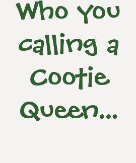 Quién usted que llama a una reina de Cootie… - Playeras