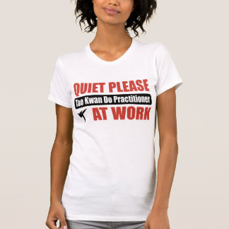 Quiet Please Tae Kwan Do Practitioner At Work Tshirts