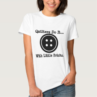 Quilters do it... with little pricks. t-shirts