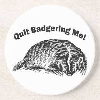 Quit Badgering Me - Humor Coaster