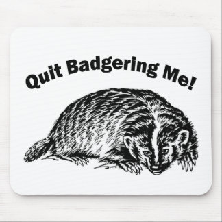 Quit Badgering Me - Humor Mouse Pad
