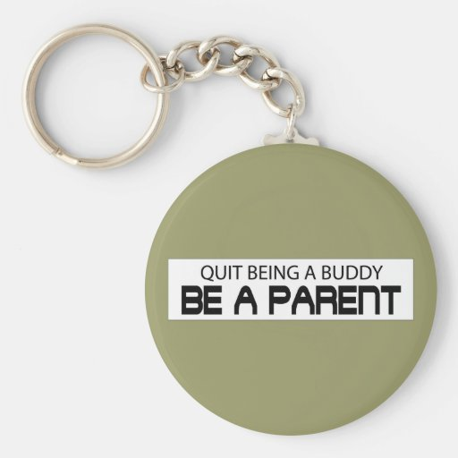 Quit Being A Buddy, Be A Parent Key Chains