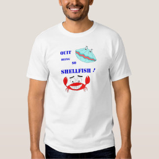 Quit being so Shellfish! Shirt